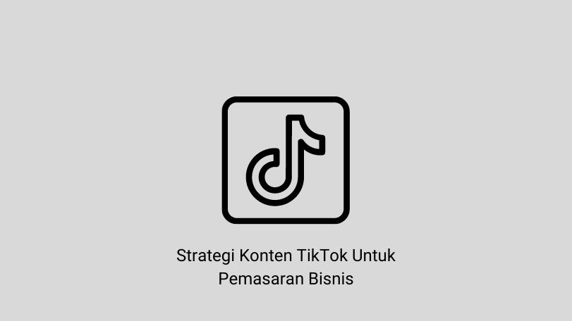 Strategi Konten TikTok Untuk Pemasaran Bisnis Anda