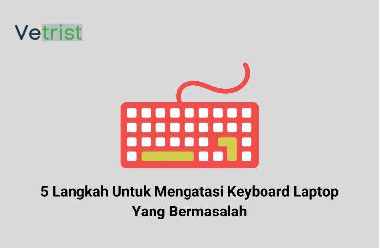 5 Langkah Untuk Mengatasi Keyboard Laptop Yang Bermasalah